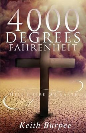 4000 Degrees Fahrenheit : Hell's Fire on Earth - Keith Burpee