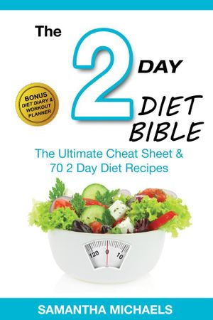 2 Day Diet Bible : The Ultimate Cheat Sheet & 70 2 Day Diet Recipes (With Diet Diary & Workout Planner) - Samantha Michaels