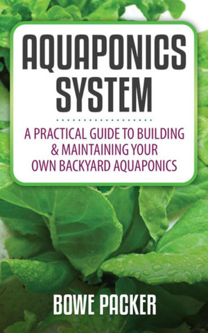 Aquaponics System : A Practical Guide to Building & Maintaining Your Own Backyard Aquaponics - Bowe Packer