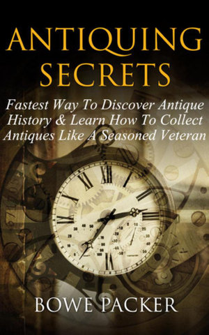 Antiquing Secrets : Fastest Way to Discover Antique History & Learn How to Collect Antiques Like a Seasoned Veteran - Bowe Packer