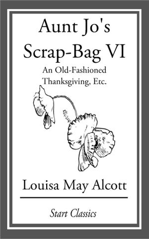 Aunt Jo's Scrap Bag : An Old-Fashioned Thanksgiving, Etc. - Louisa May Alcott