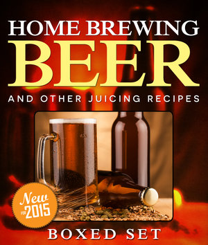 Home Brewing Beer And Other Juicing Recipes : 3 Books In 1 Boxed Set - Speedy Publishing