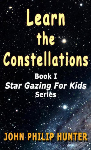 Learn the Constellations : Star Gazing for Kids - John Philip Hunter