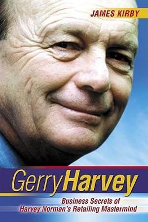 Gerry Harvey : Business Secrets of Harvey Norman's Retailing Mastermind - James Kirby