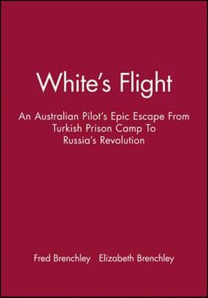 White's Flight : An Australian Pilot's Epic Escape from Turkish Prison Camp to Russia's Revolution - Fred Brenchley
