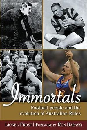 Immortals : Football People and the Evolution of Australian Rules Football - Lionel Frost