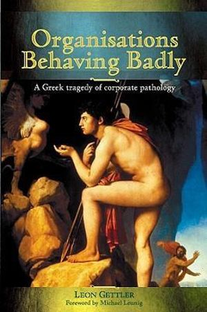 Organisations Behaving Badly : A Greek Tragedy of Corporate Pathology - Leon Gettler