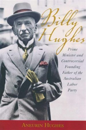 Billy Hughes : Prime Minister and the Controversial Founding Father of the Australian Labor Party - Aneurin Hughes