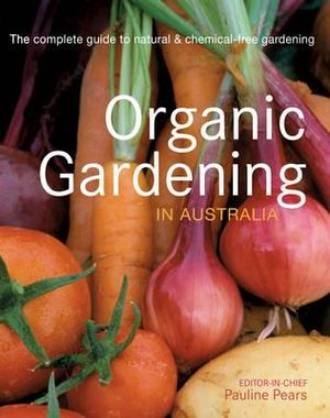 Organic Gardening in Australia : The complete guide to natural & checmical-free gardening - Pauline Pears