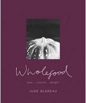 Wholefood : Heal... nourish... delight  : Jude Blerau Series - Jude Blereau