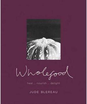 Wholefood : Heal... nourish... delight  : Jude Blerau Series - Jude Blereau