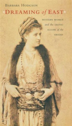 Dreaming of East : Western Women and the Exotic Allure of the Orient - Barbara Hodgson