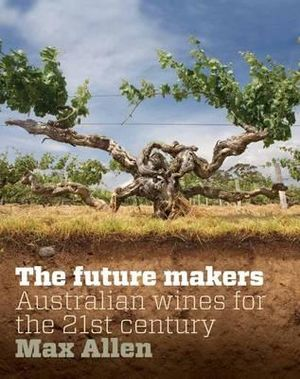 The Future Makers :  Australian Wines for the 21st - Max Allen