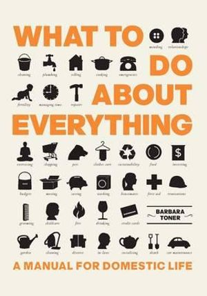 What to Do About Everything : A Manual for Domestic Life - Barbara Toner