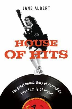 House Of Hits :  How the Albert Family Shaped the History of Music and Entertainment in Australia - Jane Albert