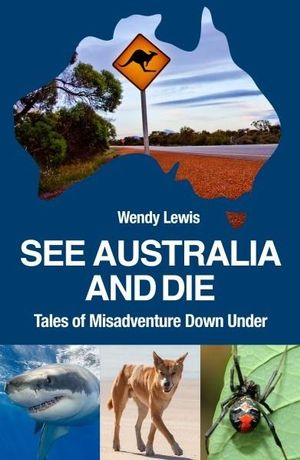 See Australia and Die : Tales of Misadventure Down Under - Wendy Lewis