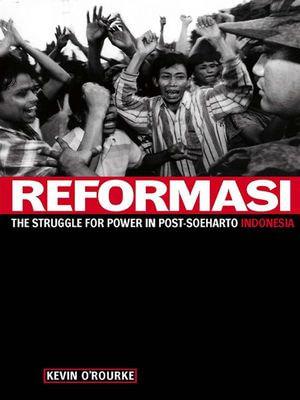 Reformasi : The Struggle for power in post-Soeharto Indonesia - Kevin O'Rourke