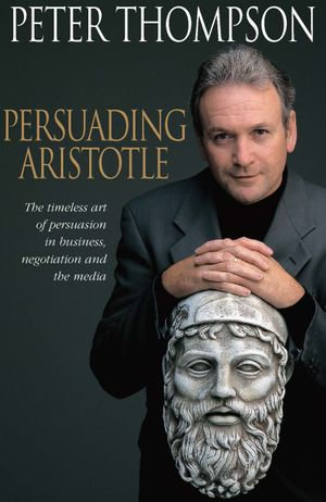 Persuading Aristotle : The Timeless Art of Persuasion in Business, Negotiation and the Media - Peter Thompson