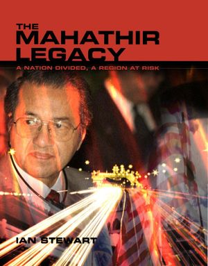 The Mahathir Legacy : A nation divided, a region at risk - Ian Stewart