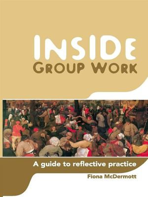 Inside Group Work : A Guide to Reflective Practice - Fiona McDermott