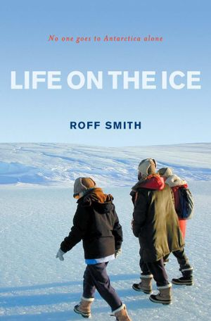 Life on the Ice : No one goes to Antarctica alone - Roff Smith