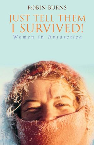 Just Tell Them I Survived : Women in Antarctica - Robin Burns