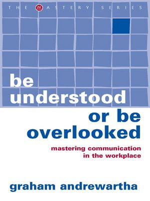 Be Understood or Be Overlooked : Mastering Communication in the Workplace - Graham Andrewartha