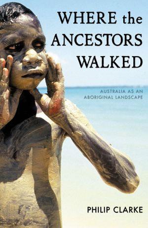 Where the Ancestors Walked : Australia as an Aboriginal Landscape - Philip Clarke