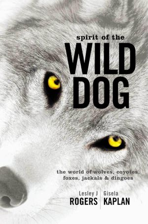 Spirit of the Wild Dog : The World of Wolves, Coyotes, Foxes, Jackals and Dingoes - Lesley J. Rogers