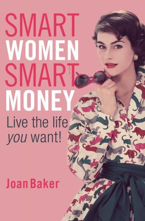 Smart Women, Smart Money : Live the life you want - Joan Baker