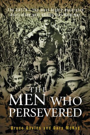 The Men Who Persevered : The AATTV - the most highly decorated Australian unit of the Viet Name war - Bruce Davies