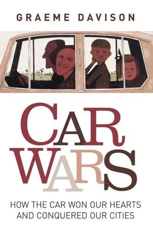 Car wars : How the car won our hearts and conquered our cities - Graeme Davison