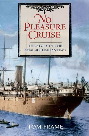 No Pleasure Cruise : The story of the Royal Australian Navy - Tom Frame