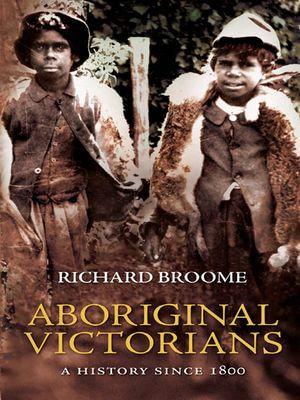 Aboriginal Victorians : A history since 1800 - Richard Broome