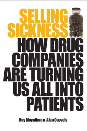 Selling Sickness : How drug companies are turning us all into patients - Ray Moynihan