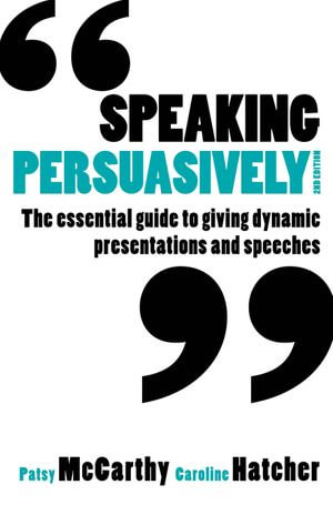 Speaking Persuasively : The essential guide to giving dynamic presentations and speeches - Patsy McCarthy