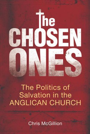 The Chosen Ones : The politics of salvation in the Anglican Church - Chris McGillion
