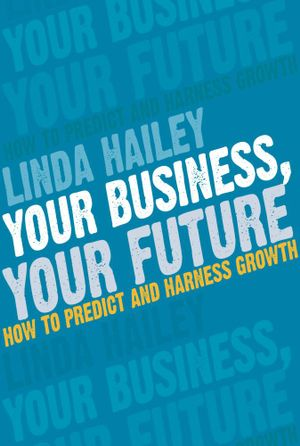 Your Business Your Future : How to predict and harness growth - Linda Hailey