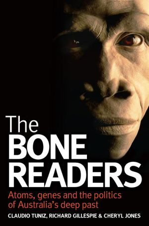 The Bone Readers : Atoms, genes and the politics of Australia's deep past - Claudio Tuniz