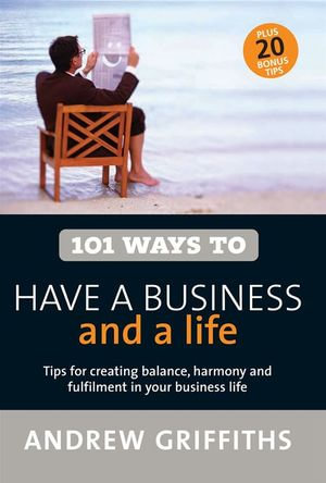 101 Ways to Have a Business and a Life : Tips for Creating Balance, Harmony and Fulfilment in Your Business Life - Andrew, Owen Griffiths