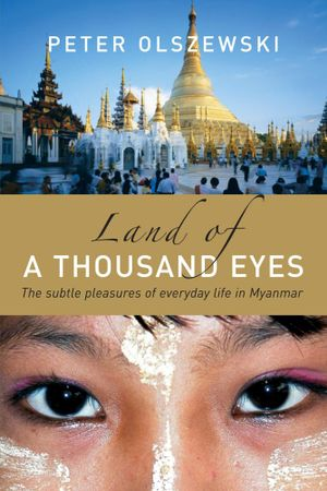Land of a Thousand Eyes : The subtle pleasures of everyday life in Myanmar - Peter Olszewski