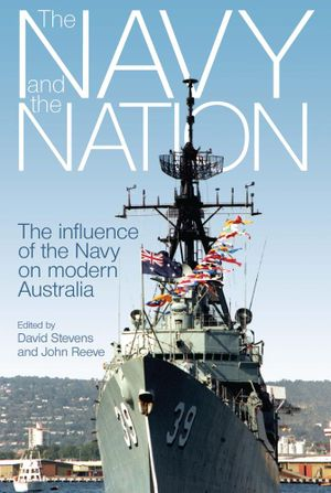 The Navy and the Nation : The influence of the Navy on modern Australia - David Stevens