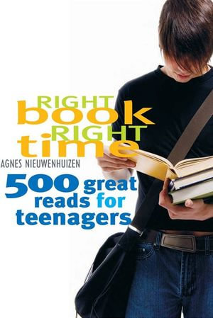 Right Book, Right Time : 500 great reads for teenagers - Agnes Nieuwenhuizen