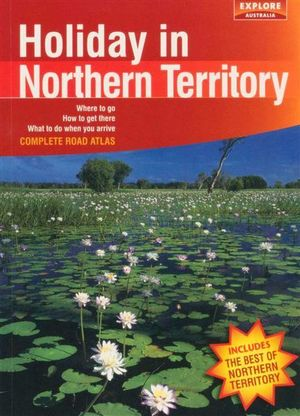 Holiday in Northern Territory : Where to Go - How to Get There - What to do When You Arrive -  Complete Road Atlas. - Explore Australia