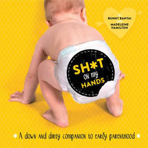 Sh*t on My Hands : A Down and Dirty Companion to Early Parenthood - Bunny Banyai