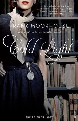 Cold Light: The Edith Trilogy: Volume Three : Shortlisted for the Miles Franklin Literary Award 2012 - Frank Moorhouse