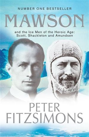 Mawson : And the Ice Men of the Heroic Age: Scott, Amundsen and Shackleton - Peter FitzSimons