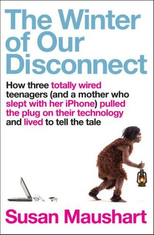 The Winter Of Our Disconnect :  How Three Totally Wired Teenagers (and a Mother Who Slept with Her iPhone) Pulled the Plug on their Technology and Lived to Tell the Tale - Susan Maushart