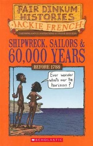 Shipwreck, Sailors and Sixty Thousand Years : Fair Dinkum Histories Series : Book 1 - Jackie French