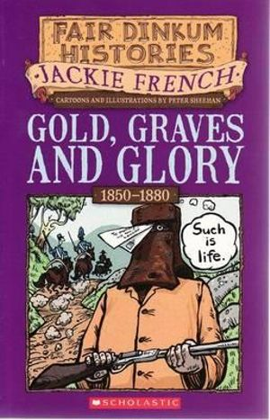 Gold Graves and Glory : Fair Dinkum Histories Series : Book 4 - Jackie French